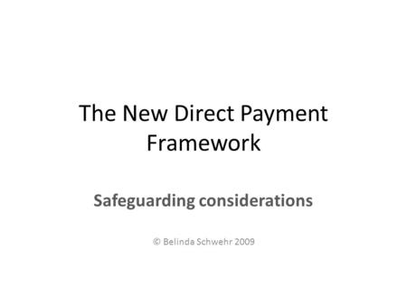 The New Direct Payment Framework Safeguarding considerations © Belinda Schwehr 2009.
