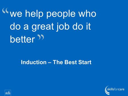 We help people who do a great job do it better Induction – The Best Start.
