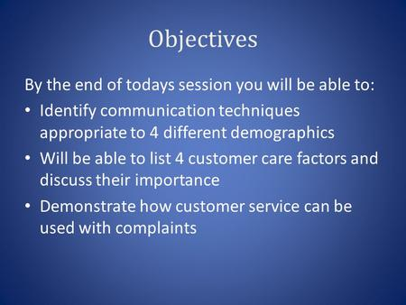 Objectives By the end of todays session you will be able to: Identify communication techniques appropriate to 4 different demographics Will be able to.