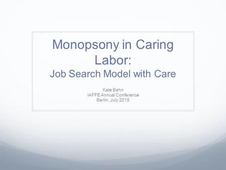 Monopsony in Caring Labor: Job Search Model with Care Kate Bahn IAFFE Annual Conference Berlin, July 2015.