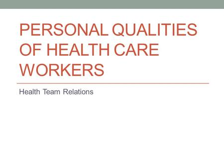 PERSONAL QUALITIES OF HEALTH CARE WORKERS Health Team Relations.