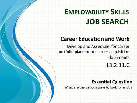 E MPLOYABILITY S KILLS JOB SEARCH Career Education and Work Develop and Assemble, for career portfolio placement, career acquisition documents 13.2.11.C.