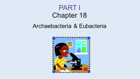 PART I Chapter 18 Archaebacteria & Eubacteria. Archaea  7:16 min.