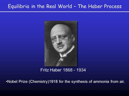 Equilibria in the Real World – The Haber Process Nobel Prize (Chemistry)1918 for the synthesis of ammonia from air. Fritz Haber 1868 - 1934.