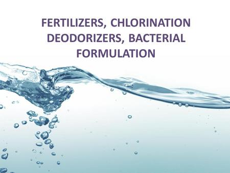 FERTILIZERS, CHLORINATION DEODORIZERS, BACTERIAL FORMULATION.