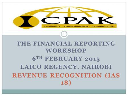 THE FINANCIAL REPORTING WORKSHOP 6 TH FEBRUARY 2015 LAICO REGENCY, NAIROBI REVENUE RECOGNITION (IAS 18) 1.