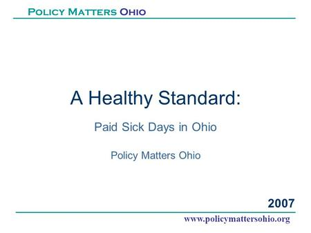 A Healthy Standard: Paid Sick Days in Ohio Policy Matters Ohio www.policymattersohio.org Policy Matters Ohio 2007.