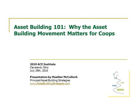 Asset Building 101: Why the Asset Building Movement Matters for Coops 2010 ACE Institute Cleveland, Ohio July 29th, 2010 Presentation by Heather McCulloch.