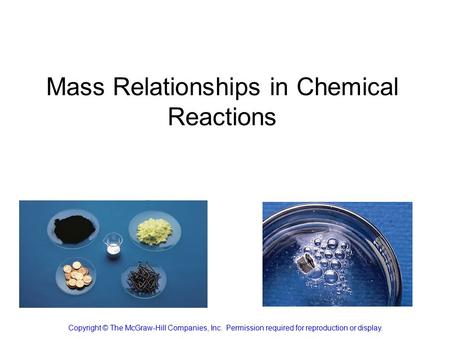 Mass Relationships in Chemical Reactions Copyright © The McGraw-Hill Companies, Inc. Permission required for reproduction or display.