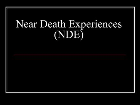 "Near Death Experiences (NDE). What is the near death experience? Occurs when a person enters ""clinical death"" and usually has a profound personal experience."