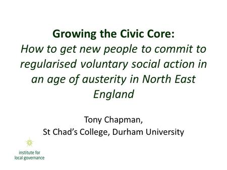 Growing the Civic Core: How to get new people to commit to regularised voluntary social action in an age of austerity in North East England Tony Chapman,