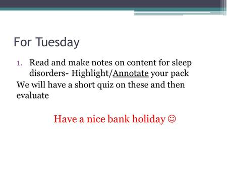 For Tuesday 1.Read and make notes on content for sleep disorders- Highlight/Annotate your pack We will have a short quiz on these and then evaluate Have.