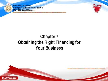 Chapter 7 Obtaining the Right Financing for Your Business University of Bahrain College of Business Administration MGT 239: Small Business MGT239 1.