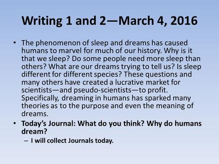 Writing 1 and 2—March 4, 2016 The phenomenon of sleep and dreams has caused humans to marvel for much of our history. Why is it that we sleep? Do some.
