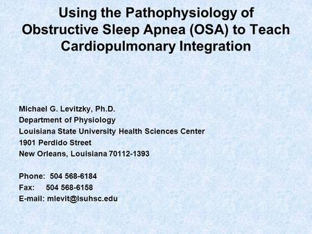 Using the Pathophysiology of Obstructive Sleep Apnea (OSA) to Teach Cardiopulmonary Integration Michael G. Levitzky, Ph.D. Department of Physiology Louisiana.