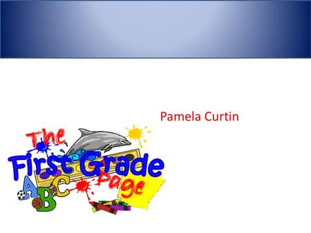 Pamela Curtin First Grade. Characteristics of Students  First graders are typically between the ages of six and seven. During this time they develop.