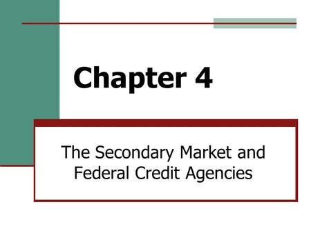 Chapter 4 The Secondary Market and Federal Credit Agencies.