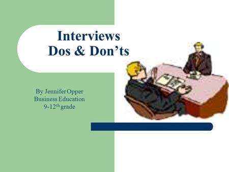 Interviews Dos & Don'ts By Jennifer Opper Business Education 9-12 th grade.