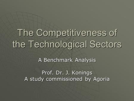 The Competitiveness of the Technological Sectors A Benchmark Analysis Prof. Dr. J. Konings A study commissioned by Agoria.