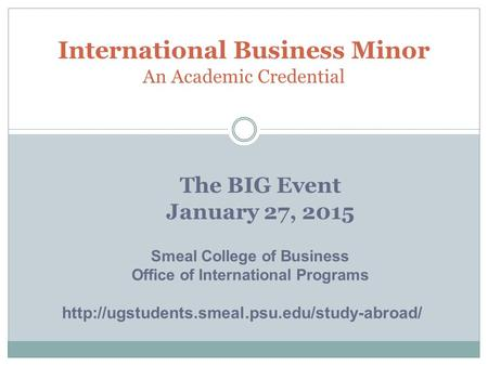 The BIG Event January 27, 2015 International Business Minor An Academic Credential Smeal College of Business Office of International Programs