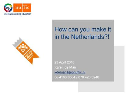 How can you make it in the Netherlands?! 23 April 2016 Karen de Man 06 4163 8564 / 070 426 0246.