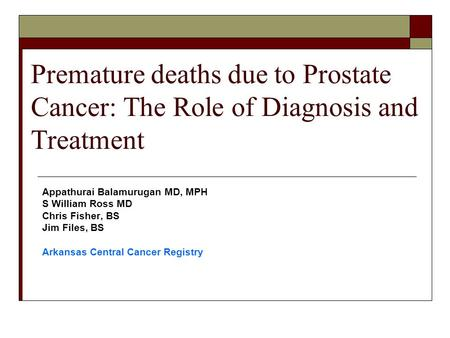 Premature deaths due to Prostate Cancer: The Role of Diagnosis and Treatment Appathurai Balamurugan MD, MPH S William Ross MD Chris Fisher, BS Jim Files,