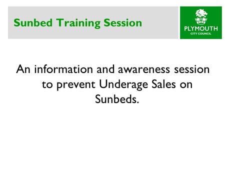 Sunbed Training Session An information and awareness session to prevent Underage Sales on Sunbeds.