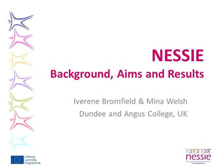 NESSIE Background, Aims and Results Iverene Bromfield & Mina Welsh Dundee and Angus College, UK.