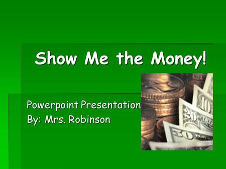 Show Me the Money! Powerpoint Presentation By: Mrs. Robinson.
