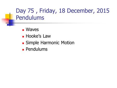 Day 75, Friday, 18 December, 2015 Pendulums Waves Hooke's Law Simple Harmonic Motion Pendulums.
