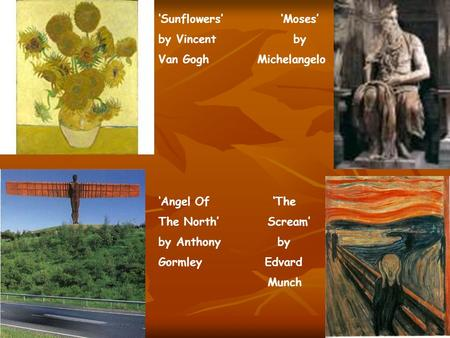 'Sunflowers' 'Moses' by Vincent by Van Gogh Michelangelo 'Angel Of 'The The North' Scream' by Anthony by Gormley Edvard Munch.