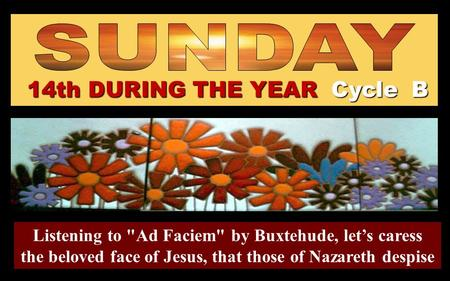 14th DURING THE YEAR Cycle B Listening to Ad Faciem by Buxtehude, let's caress the beloved face of Jesus, that those of Nazareth despise Regina.