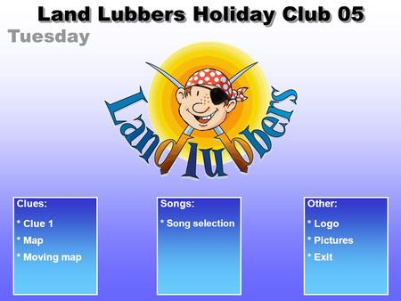 Tuesday Land Lubbers Holiday Club 05 Clues: * Clue 1 Songs: * Song selection Other: * Logo * Pictures* Map * Moving map* Exit.