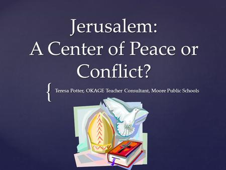 { Jerusalem: A Center of Peace or Conflict? Teresa Potter, OKAGE Teacher Consultant, Moore Public Schools.