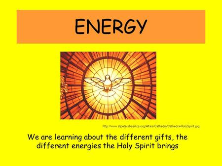 ENERGY  We are learning about the different gifts, the different energies the Holy.