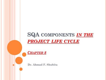 SQA COMPONENTS IN THE PROJECT LIFE CYCLE C HAPTER 8 Dr. Ahmad F. Shubita.