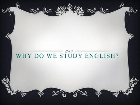 WHY DO WE STUDY ENGLISH?. ENGLISH LANGUAGE  a language of business, science  it's the official voice of the air and sea  a language of tourists  a.