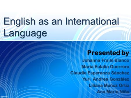 English as an International Language Presented by Johanna Fraile Blanco Maria Eulalia Guerrero Claudia Esperanza Sánchez Yuri Andrea González Liliana Muñoz.