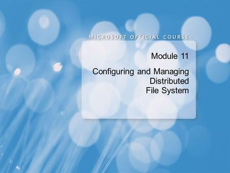 Module 11 Configuring and Managing Distributed File System.