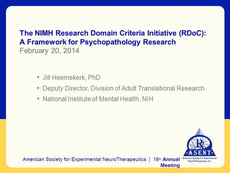 The NIMH Research Domain Criteria Initiative (RDoC): A Framework for Psychopathology Research February 20, 2014 Jill Heemskerk, PhD Deputy Director, Division.