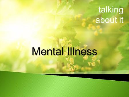 Talking about it Mental Illness. talking about it What is mental illness Who is affected Risk factors for mental illness Warning signs Treatments The.