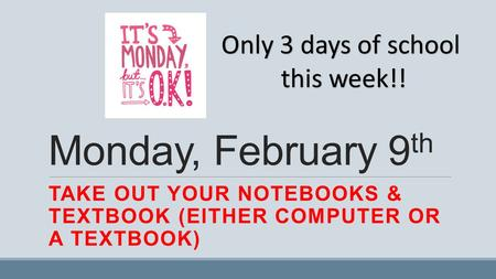 Monday, February 9 th TAKE OUT YOUR NOTEBOOKS & TEXTBOOK (EITHER COMPUTER OR A TEXTBOOK) Only 3 days of school this week!!
