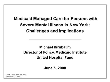 Medicaid Managed Care for Persons with Severe Mental Illness in New York: Challenges and Implications Michael Birnbaum Director of Policy, Medicaid Institute.