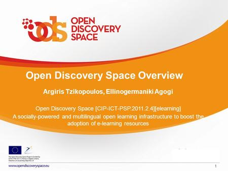 1 Open Discovery Space Overview Argiris Tzikopoulos, Ellinogermaniki Agogi Open Discovery Space [CIP-ICT-PSP.2011.2.4][elearning] A socially-powered and.