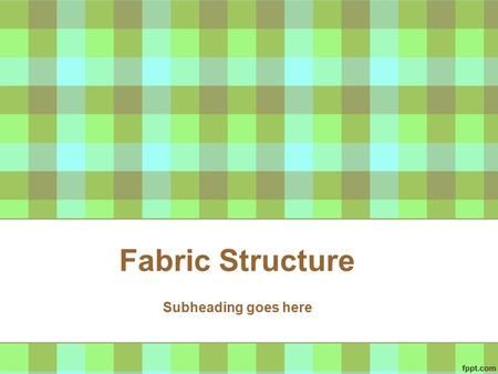 Fabric Structure Subheading goes here. Types of Fabrics Woven Knitted Non-woven.