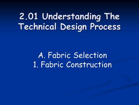 2.01 Understanding The Technical Design Process A. Fabric Selection 1. Fabric Construction.