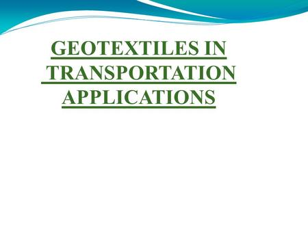 GEOTEXTILES IN TRANSPORTATION APPLICATIONS. INTRODUCTION  Defined as permeable textile materials used in contact with the soil, rock, earth etc as an.