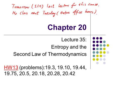 Chapter 20 Lecture 35: Entropy and the Second Law of Thermodynamics HW13 (problems):19.3, 19.10, 19.44, 19.75, 20.5, 20.18, 20.28, 20.42.