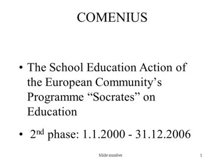 "Slide number1 The School Education Action of the European Community's Programme ""Socrates"" on Education 2 nd phase: 1.1.2000 - 31.12.2006 COMENIUS."