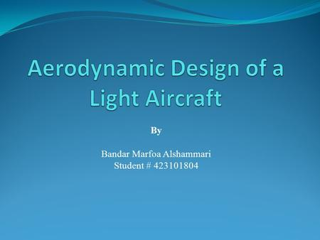 By Bandar Marfoa Alshammari Student # 423101804. Objectives Aerodynamic Forces ? Aerodynamic Characteristics ? Lift Force ? Lift Coefficient ? Lift Generation.